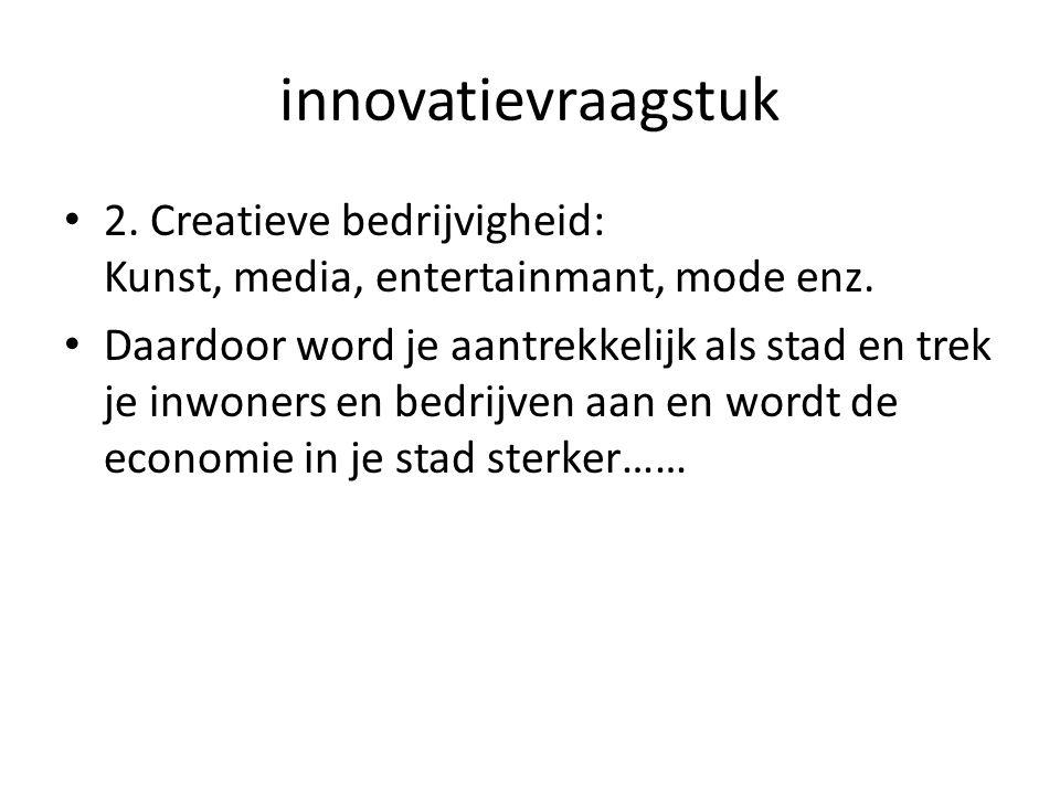 innovatievraagstuk 2. Creatieve bedrijvigheid: Kunst, media, entertainmant, mode enz. Daardoor word je aantrekkelijk als stad en trek je inwoners en b