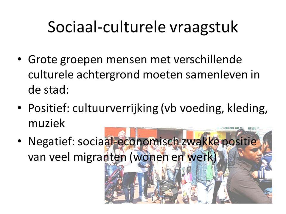 Sociaal-culturele vraagstuk Grote groepen mensen met verschillende culturele achtergrond moeten samenleven in de stad: Positief: cultuurverrijking (vb voeding, kleding, muziek Negatief: sociaal-economisch zwakke positie van veel migranten (wonen en werk)