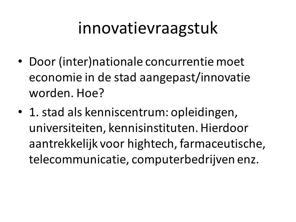 innovatievraagstuk Door (inter)nationale concurrentie moet economie in de stad aangepast/innovatie worden. Hoe? 1. stad als kenniscentrum: opleidingen