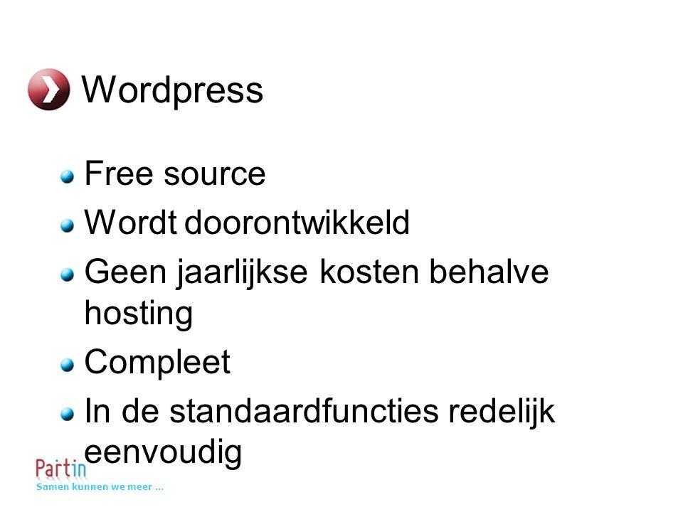 Samen kunnen we meer … Wordpress Free source Wordt doorontwikkeld Geen jaarlijkse kosten behalve hosting Compleet In de standaardfuncties redelijk eenvoudig