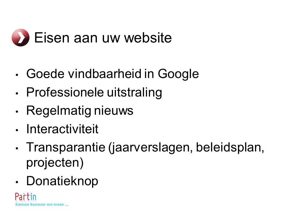 Samen kunnen we meer … Eisen aan uw website Goede vindbaarheid in Google Professionele uitstraling Regelmatig nieuws Interactiviteit Transparantie (jaarverslagen, beleidsplan, projecten) Donatieknop