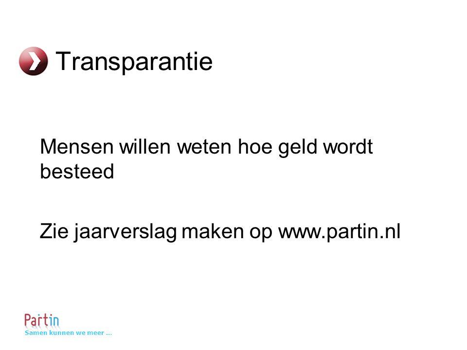 Samen kunnen we meer … Transparantie Mensen willen weten hoe geld wordt besteed Zie jaarverslag maken op www.partin.nl