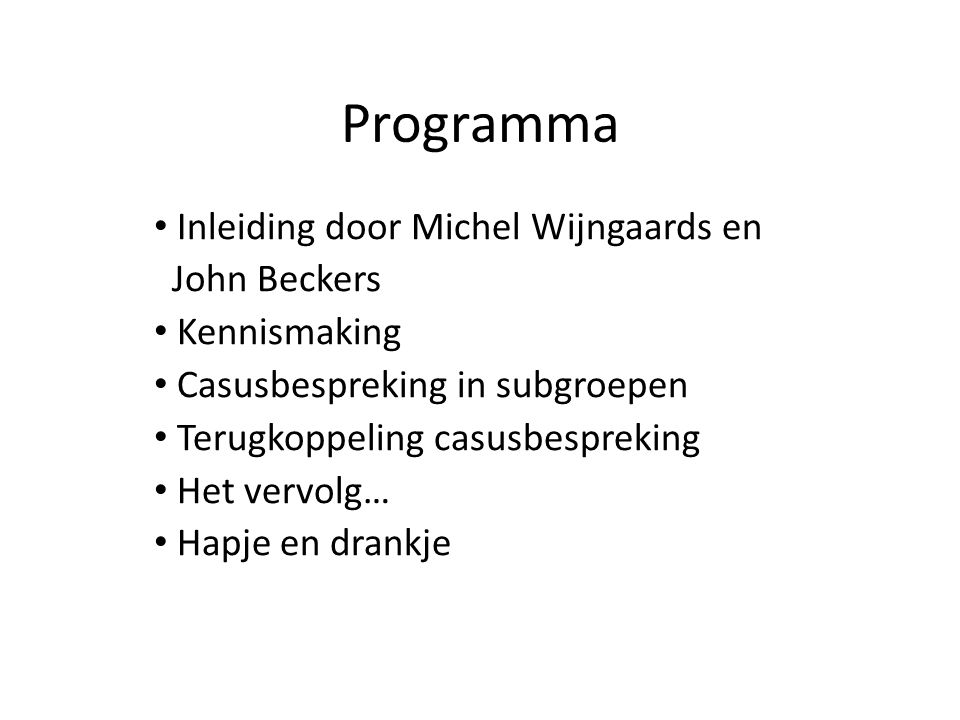 Programma Inleiding door Michel Wijngaards en John Beckers Kennismaking Casusbespreking in subgroepen Terugkoppeling casusbespreking Het vervolg… Hapje en drankje