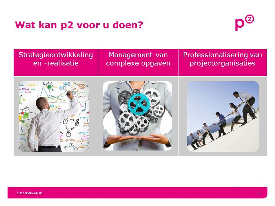 Wat kan p2 voor u doen? 131105tbeale015 Strategieontwikkeling en -realisatie Management van complexe opgaven Professionalisering van projectorganisati