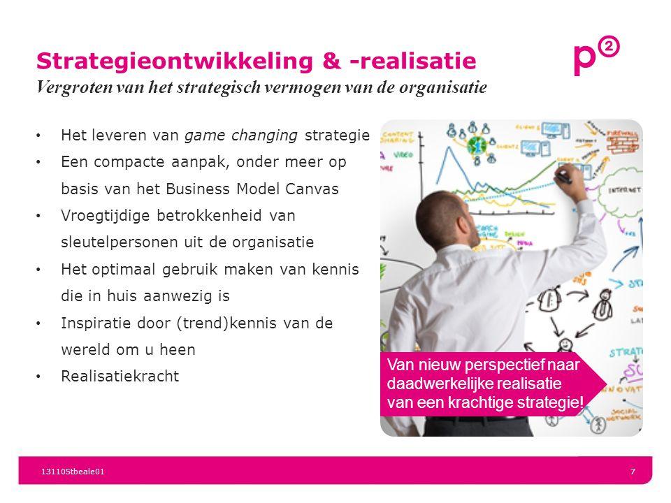 Strategieontwikkeling & -realisatie Het leveren van game changing strategie Een compacte aanpak, onder meer op basis van het Business Model Canvas Vroegtijdige betrokkenheid van sleutelpersonen uit de organisatie Het optimaal gebruik maken van kennis die in huis aanwezig is Inspiratie door (trend)kennis van de wereld om u heen Realisatiekracht Vergroten van het strategisch vermogen van de organisatie 131105tbeale017 Van nieuw perspectief naar daadwerkelijke realisatie van een krachtige strategie!