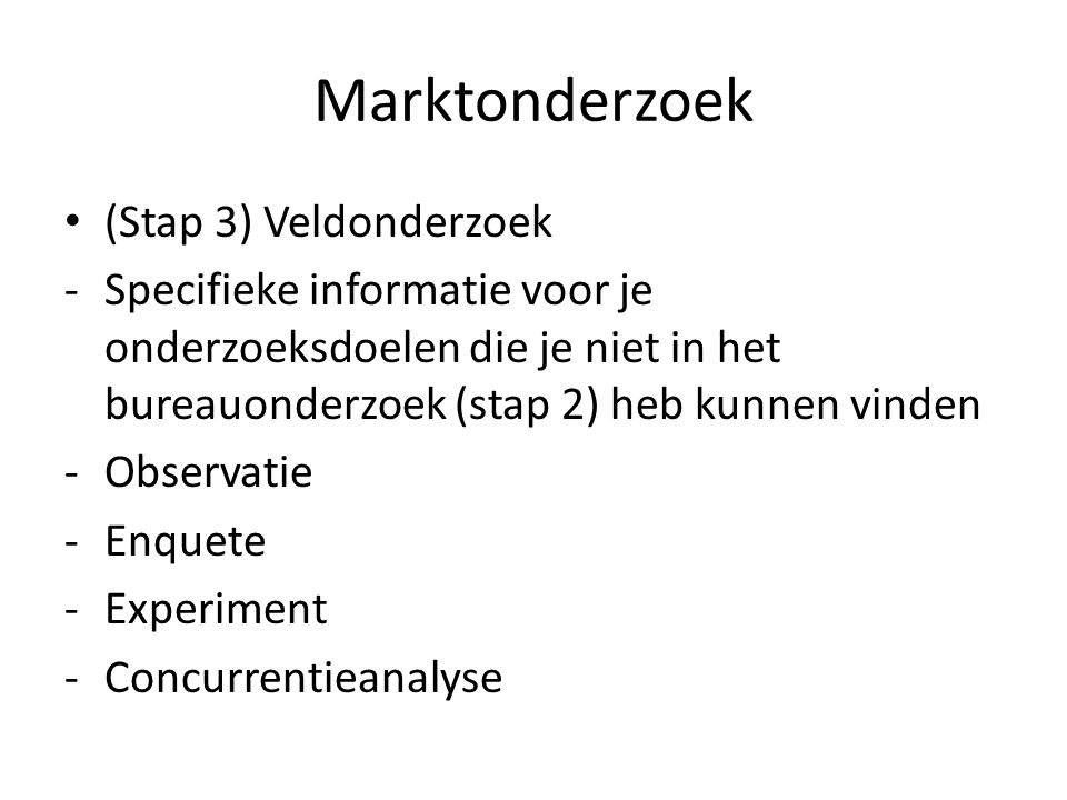 Marktonderzoek (Stap 3) Veldonderzoek -Specifieke informatie voor je onderzoeksdoelen die je niet in het bureauonderzoek (stap 2) heb kunnen vinden -O
