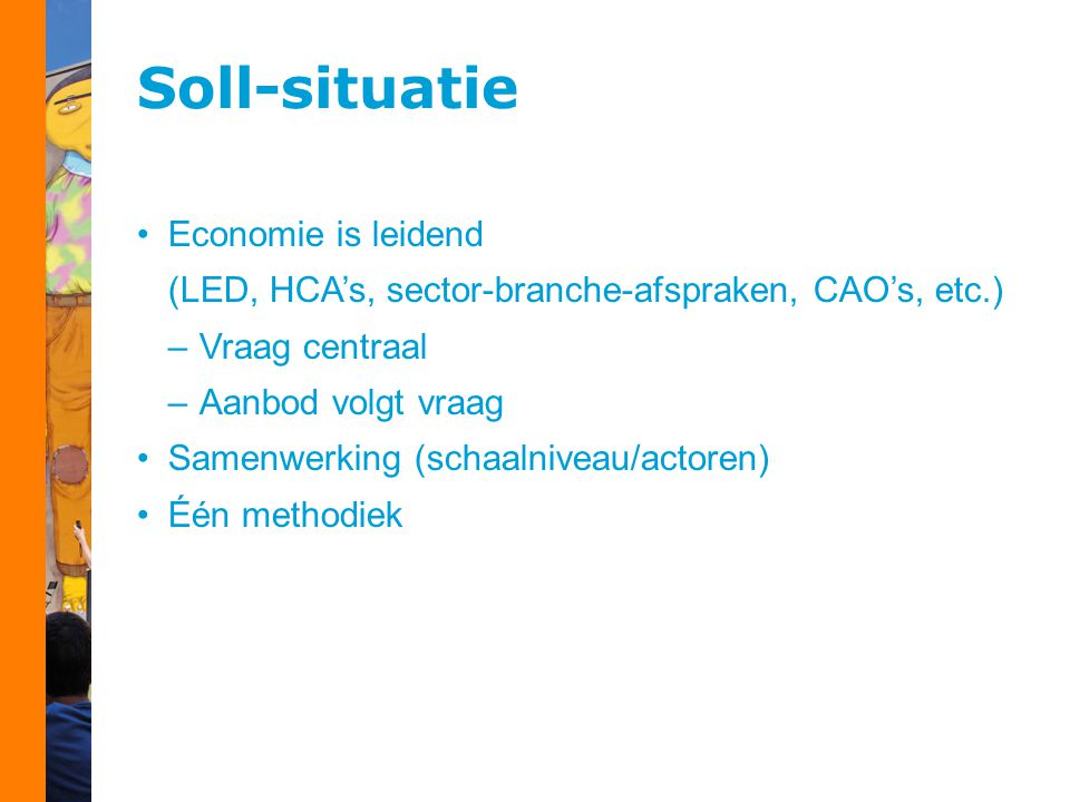 Soll-situatie Economie is leidend (LED, HCA's, sector-branche-afspraken, CAO's, etc.) –Vraag centraal –Aanbod volgt vraag Samenwerking (schaalniveau/actoren) Één methodiek