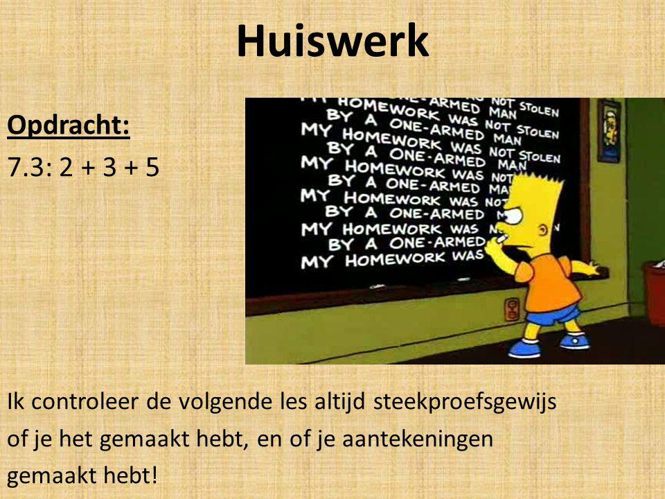 Huiswerk Opdracht: 7.3: 2 + 3 + 5 Ik controleer de volgende les altijd steekproefsgewijs of je het gemaakt hebt, en of je aantekeningen gemaakt hebt!