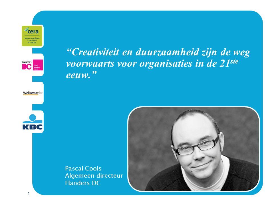 1 Creativiteit en duurzaamheid zijn de weg voorwaarts voor organisaties in de 21 ste eeuw. Pascal Cools Algemeen directeur Flanders DC