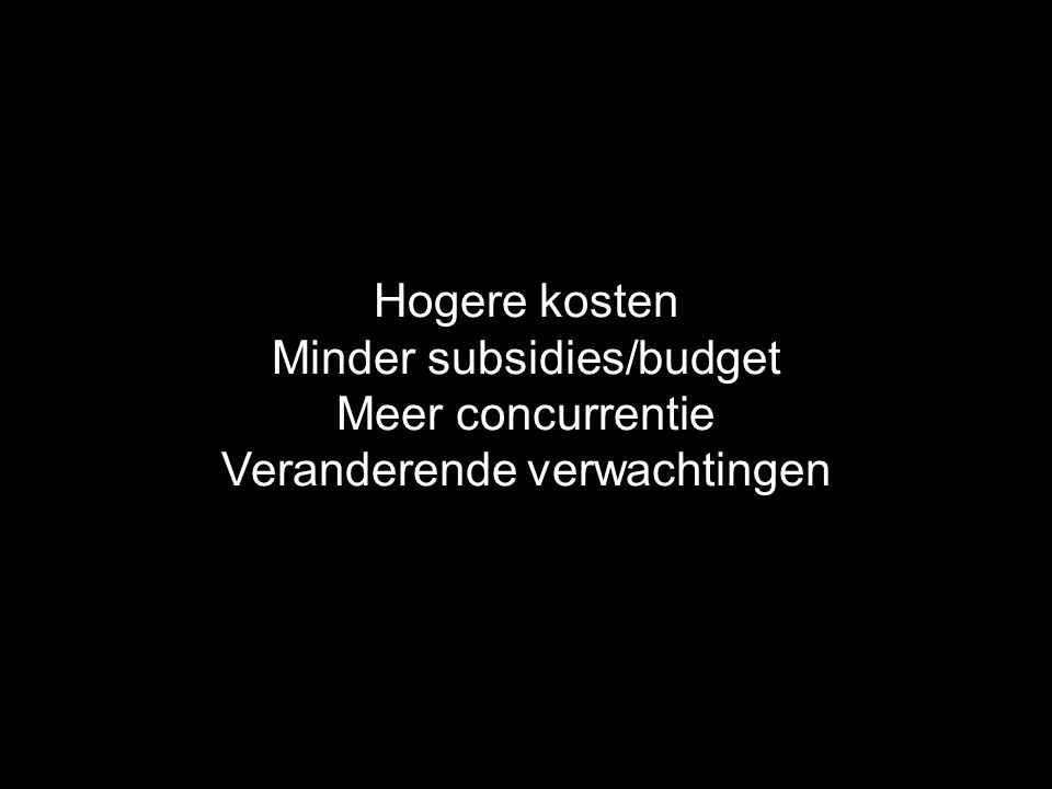 Hogere kosten Minder subsidies/budget Meer concurrentie Veranderende verwachtingen