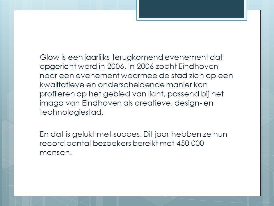 Glow is een jaarlijks terugkomend evenement dat opgericht werd in 2006. In 2006 zocht Eindhoven naar een evenement waarmee de stad zich op een kwalita