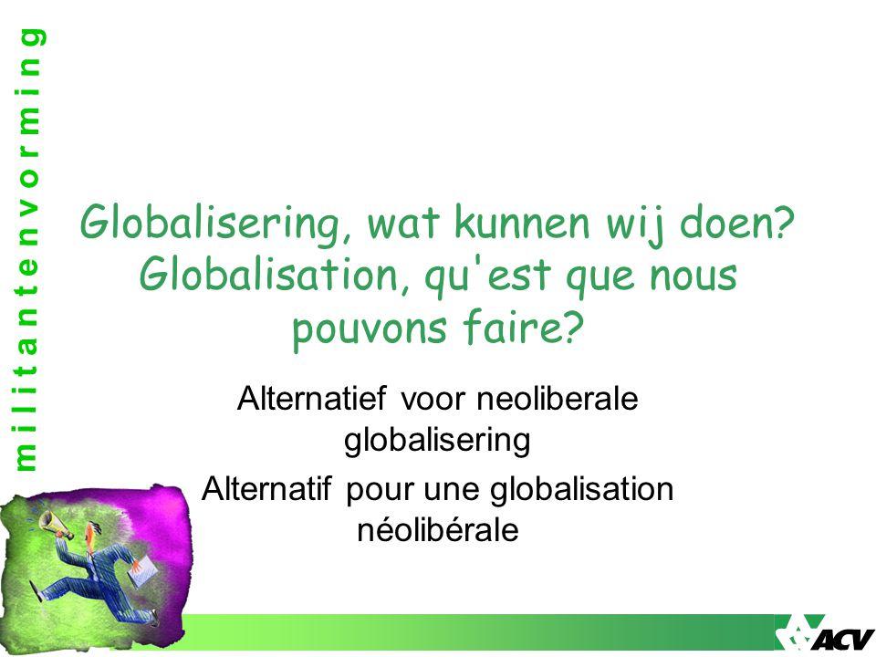 m i l i t a n t e n v o r m i n g Alternatief voor neoliberale globalisering Alternatif pour une globalisation néolibérale Globalisering, wat kunnen w