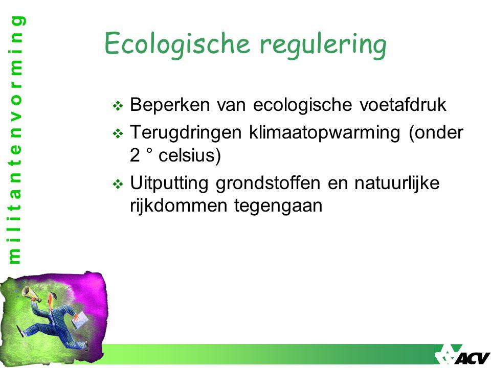 m i l i t a n t e n v o r m i n g Ecologische regulering  Beperken van ecologische voetafdruk  Terugdringen klimaatopwarming (onder 2 ° celsius)  Uitputting grondstoffen en natuurlijke rijkdommen tegengaan