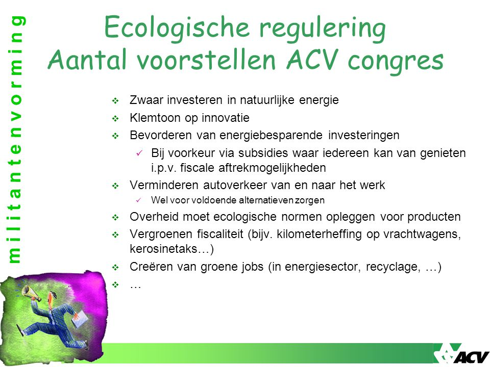 m i l i t a n t e n v o r m i n g Ecologische regulering Aantal voorstellen ACV congres  Zwaar investeren in natuurlijke energie  Klemtoon op innovatie  Bevorderen van energiebesparende investeringen Bij voorkeur via subsidies waar iedereen kan van genieten i.p.v.
