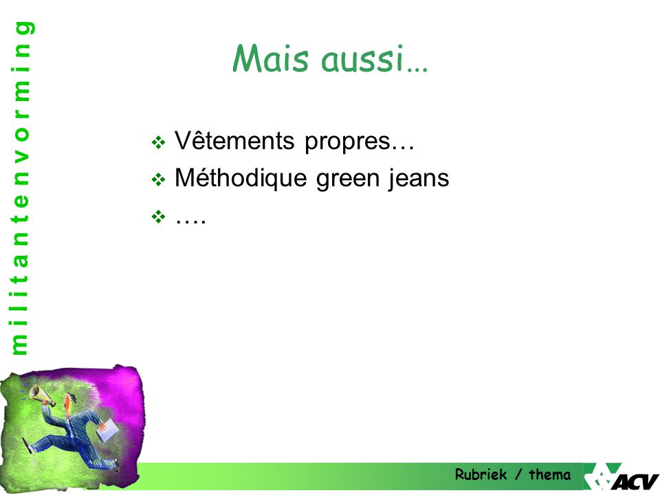 m i l i t a n t e n v o r m i n g Mais aussi…  Vêtements propres…  Méthodique green jeans  …. Rubriek / thema