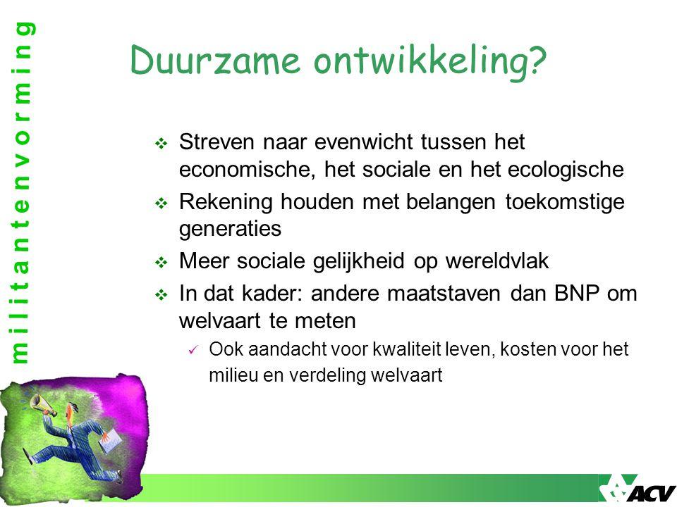 m i l i t a n t e n v o r m i n g Duurzame ontwikkeling?  Streven naar evenwicht tussen het economische, het sociale en het ecologische  Rekening ho