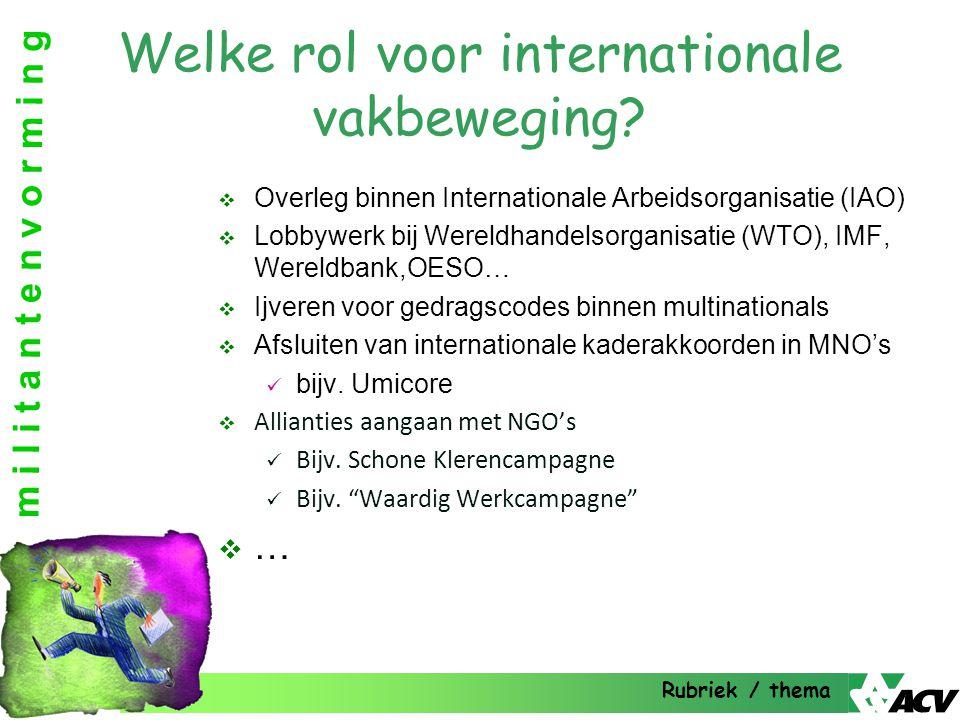 m i l i t a n t e n v o r m i n g Welke rol voor internationale vakbeweging?  Overleg binnen Internationale Arbeidsorganisatie (IAO)  Lobbywerk bij
