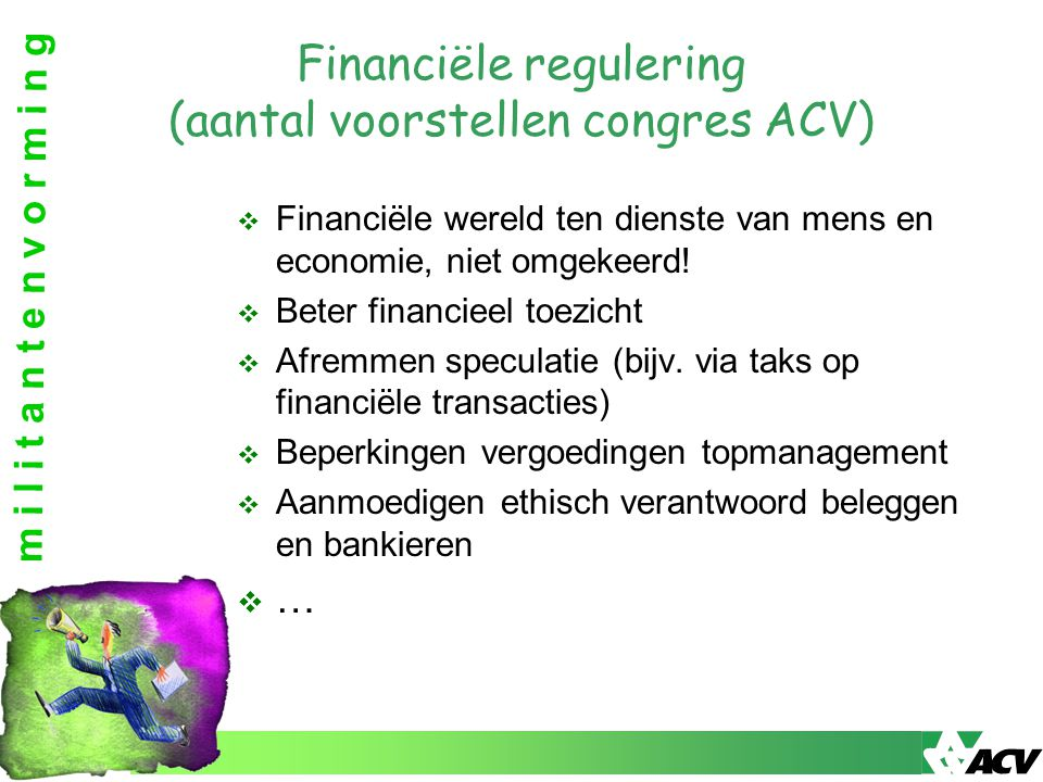 m i l i t a n t e n v o r m i n g Financiële regulering (aantal voorstellen congres ACV)  Financiële wereld ten dienste van mens en economie, niet om
