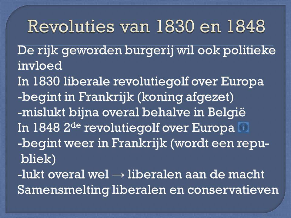 De rijk geworden burgerij wil ook politieke invloed In 1830 liberale revolutiegolf over Europa -begint in Frankrijk (koning afgezet) -mislukt bijna overal behalve in België In 1848 2 de revolutiegolf over Europa -begint weer in Frankrijk (wordt een repu- bliek) -lukt overal wel → liberalen aan de macht Samensmelting liberalen en conservatieven