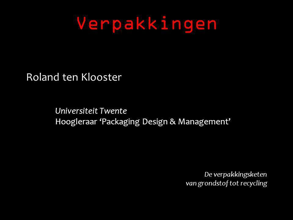 Verpakkingen Roland ten Klooster Universiteit Twente Hoogleraar 'Packaging Design & Management' De verpakkingsketen van grondstof tot recycling