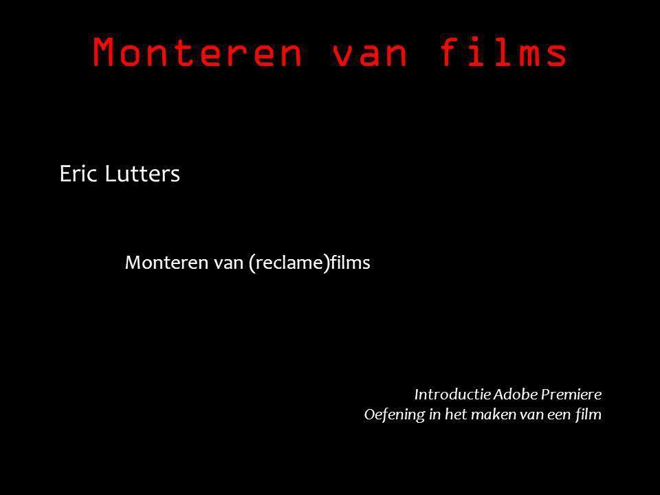 Monteren van films Eric Lutters Monteren van (reclame)films Introductie Adobe Premiere Oefening in het maken van een film