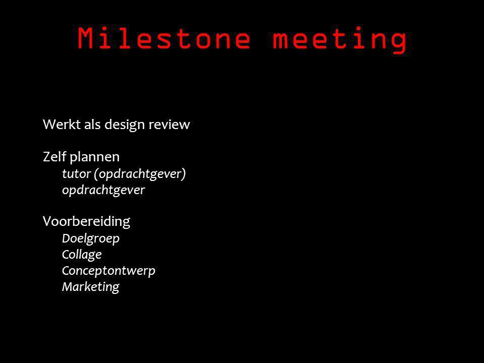 Milestone meeting Werkt als design review Zelf plannen tutor (opdrachtgever) opdrachtgever Voorbereiding Doelgroep Collage Conceptontwerp Marketing