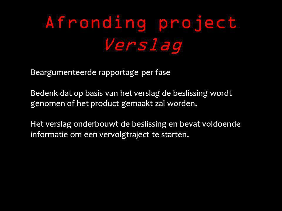 Afronding project Verslag Beargumenteerde rapportage per fase Bedenk dat op basis van het verslag de beslissing wordt genomen of het product gemaakt zal worden.