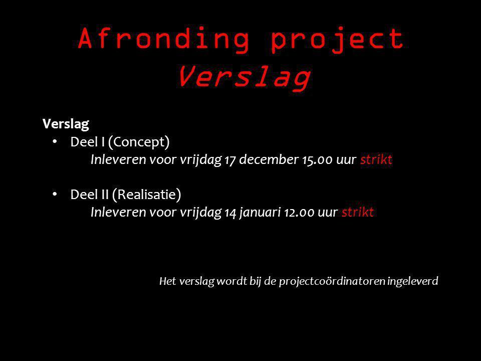 Afronding project Verslag Verslag Deel I (Concept) Inleveren voor vrijdag 17 december 15.00 uur strikt Deel II (Realisatie) Inleveren voor vrijdag 14 januari 12.00 uur strikt Het verslag wordt bij de projectcoördinatoren ingeleverd
