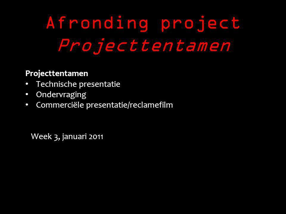Afronding project Projecttentamen Projecttentamen Technische presentatie Ondervraging Commerciële presentatie/reclamefilm Week 3, januari 2011