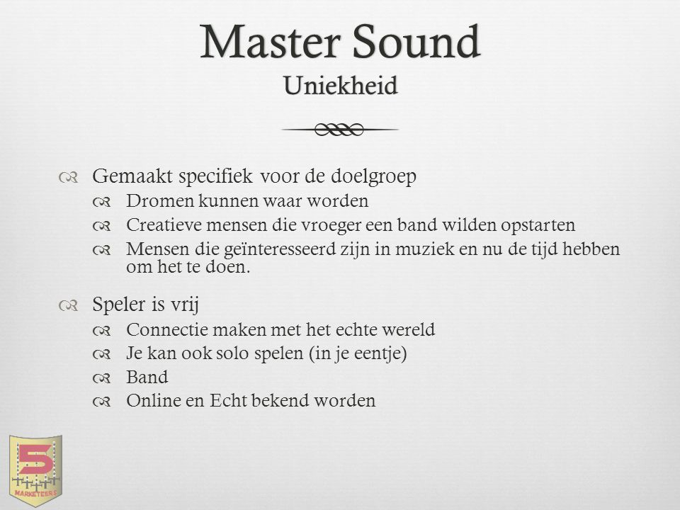 Master Sound Uniekheid  Gemaakt specifiek voor de doelgroep  Dromen kunnen waar worden  Creatieve mensen die vroeger een band wilden opstarten  Me