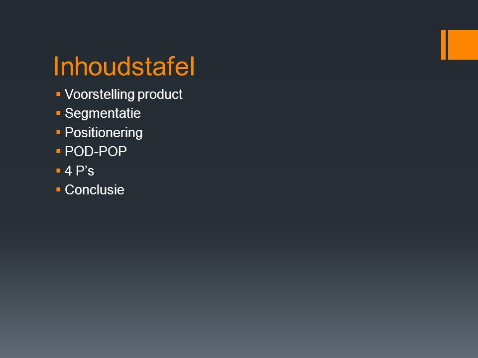 Inhoudstafel  Voorstelling product  Segmentatie  Positionering  POD-POP  4 P's  Conclusie