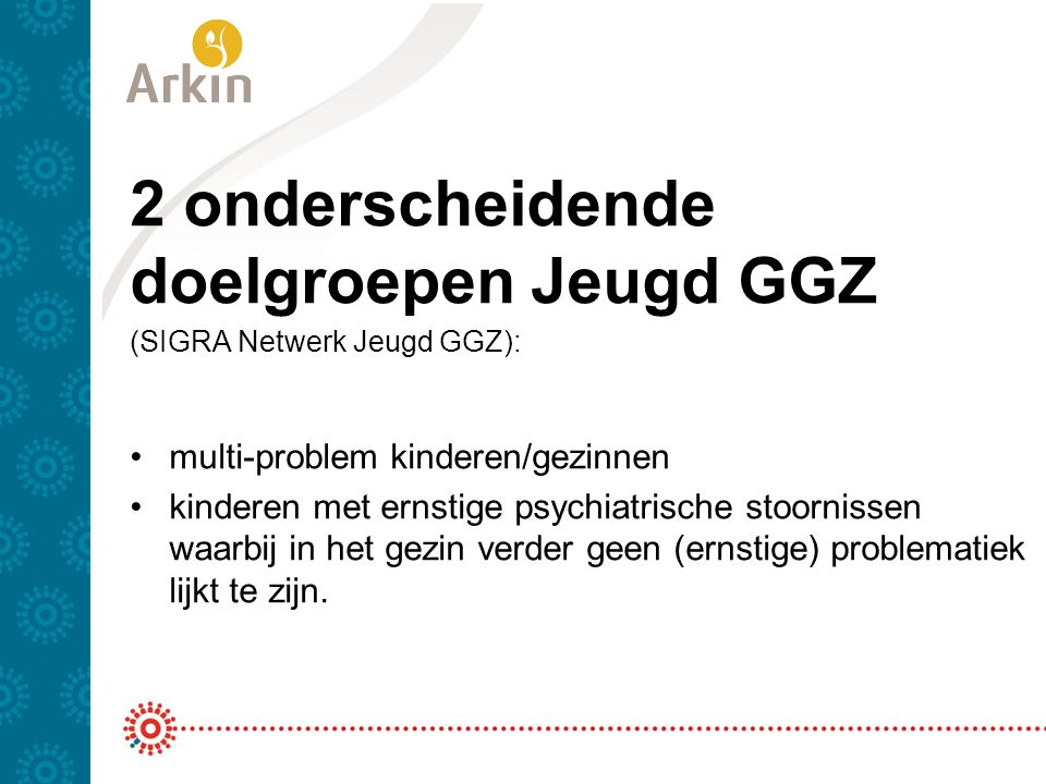 2 onderscheidende doelgroepen Jeugd GGZ (SIGRA Netwerk Jeugd GGZ): multi-problem kinderen/gezinnen kinderen met ernstige psychiatrische stoornissen wa