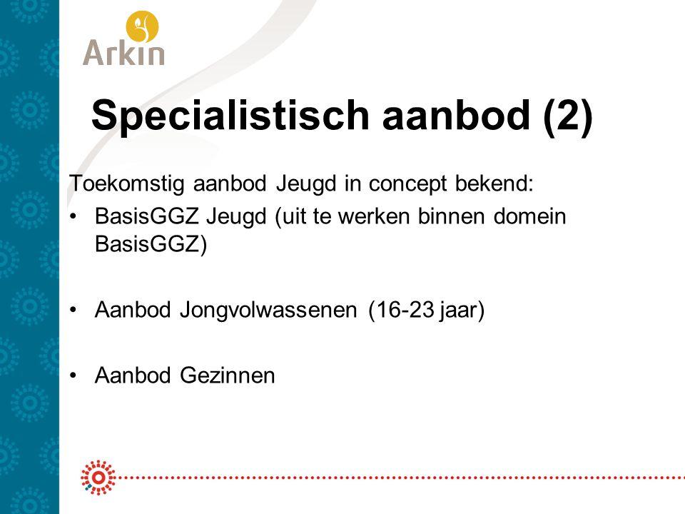 Specialistisch aanbod (2) Toekomstig aanbod Jeugd in concept bekend: BasisGGZ Jeugd (uit te werken binnen domein BasisGGZ) Aanbod Jongvolwassenen (16-