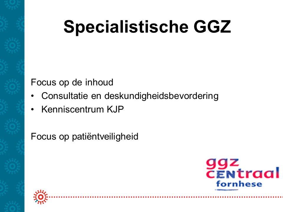 Specialistische GGZ Focus op de inhoud Consultatie en deskundigheidsbevordering Kenniscentrum KJP Focus op patiëntveiligheid