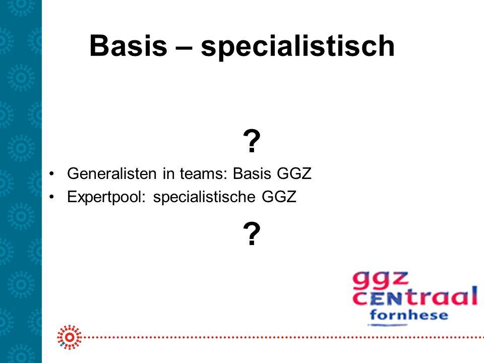 Basis – specialistisch ? Generalisten in teams: Basis GGZ Expertpool: specialistische GGZ ?