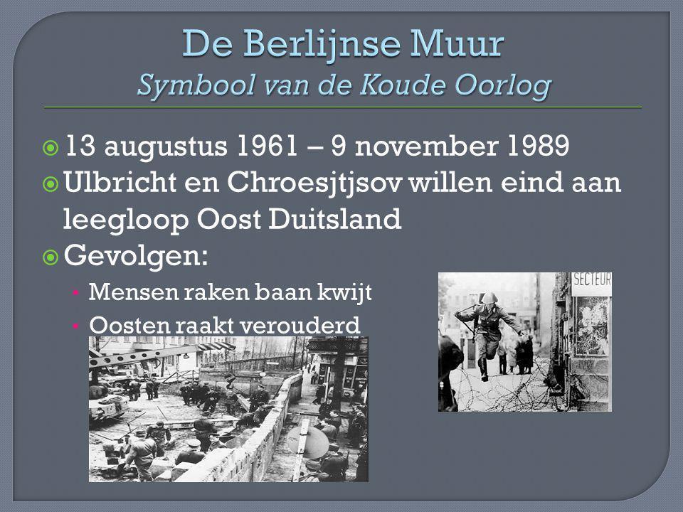  13 augustus 1961 – 9 november 1989  Ulbricht en Chroesjtjsov willen eind aan leegloop Oost Duitsland  Gevolgen: Mensen raken baan kwijt Oosten raa