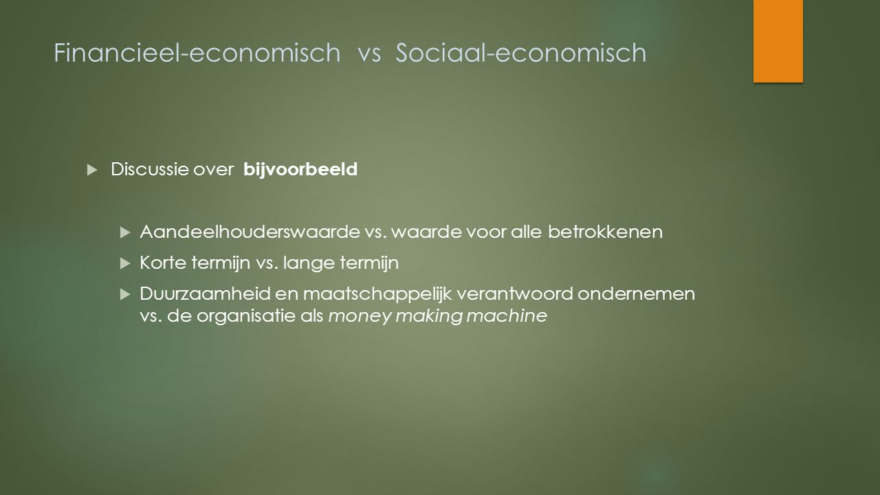 Financieel-economisch vs Sociaal-economisch  Discussie over bijvoorbeeld  Aandeelhouderswaarde vs. waarde voor alle betrokkenen  Korte termijn vs.