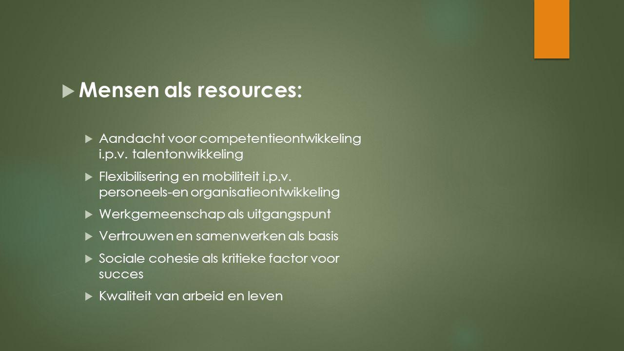  Mensen als resources:  Aandacht voor competentieontwikkeling i.p.v. talentonwikkeling  Flexibilisering en mobiliteit i.p.v. personeels-en organisa