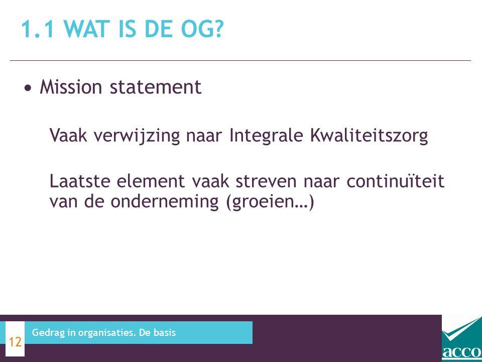 Mission statement 1.1 WAT IS DE OG? 12 Gedrag in organisaties. De basis Vaak verwijzing naar Integrale Kwaliteitszorg Laatste element vaak streven naa