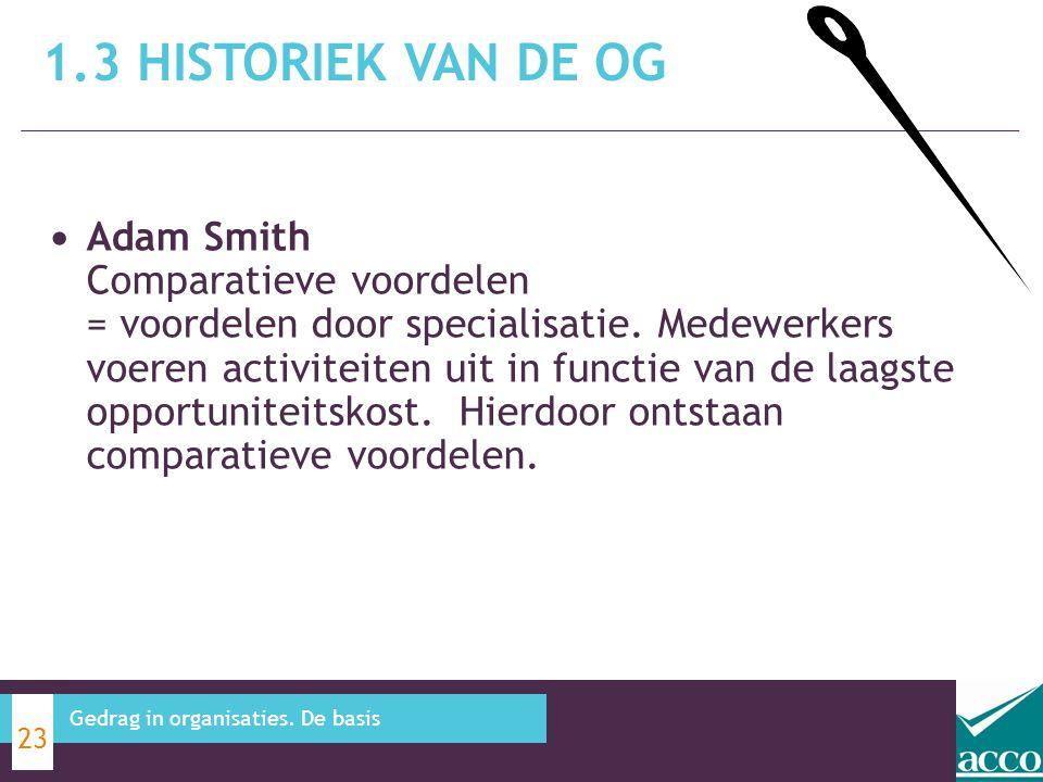 1.3 HISTORIEK VAN DE OG 23 Gedrag in organisaties. De basis Adam Smith Comparatieve voordelen = voordelen door specialisatie. Medewerkers voeren activ
