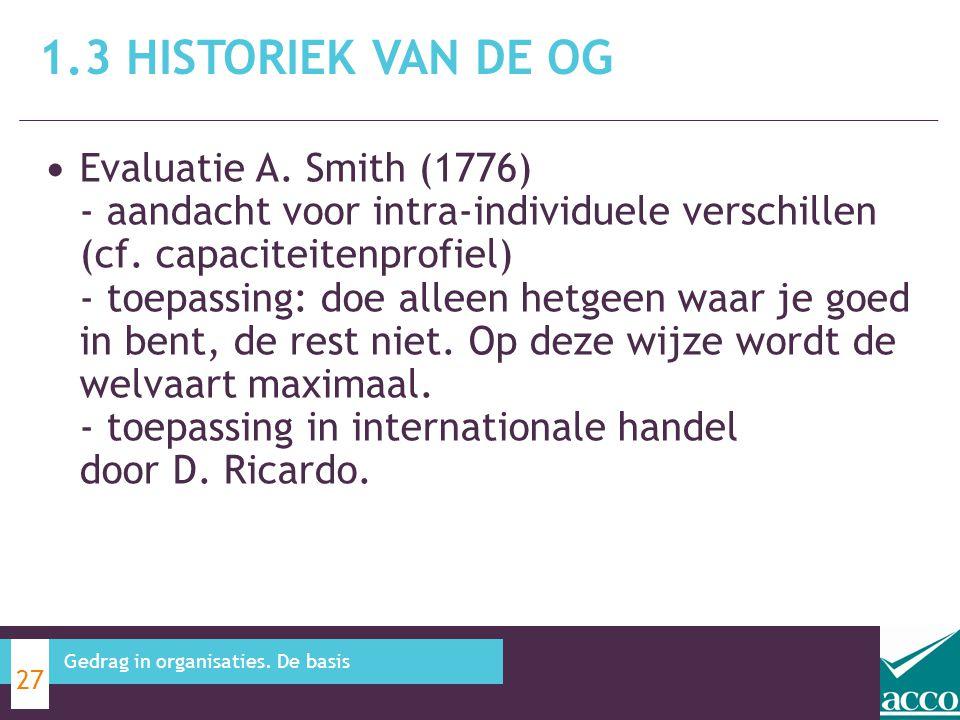 1.3 HISTORIEK VAN DE OG 27 Gedrag in organisaties. De basis Evaluatie A. Smith (1776) - aandacht voor intra-individuele verschillen (cf. capaciteitenp