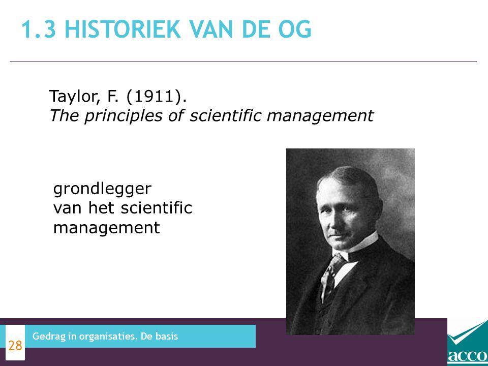 1.3 HISTORIEK VAN DE OG 28 Gedrag in organisaties. De basis Taylor, F. (1911). The principles of scientific management grondlegger van het scientific