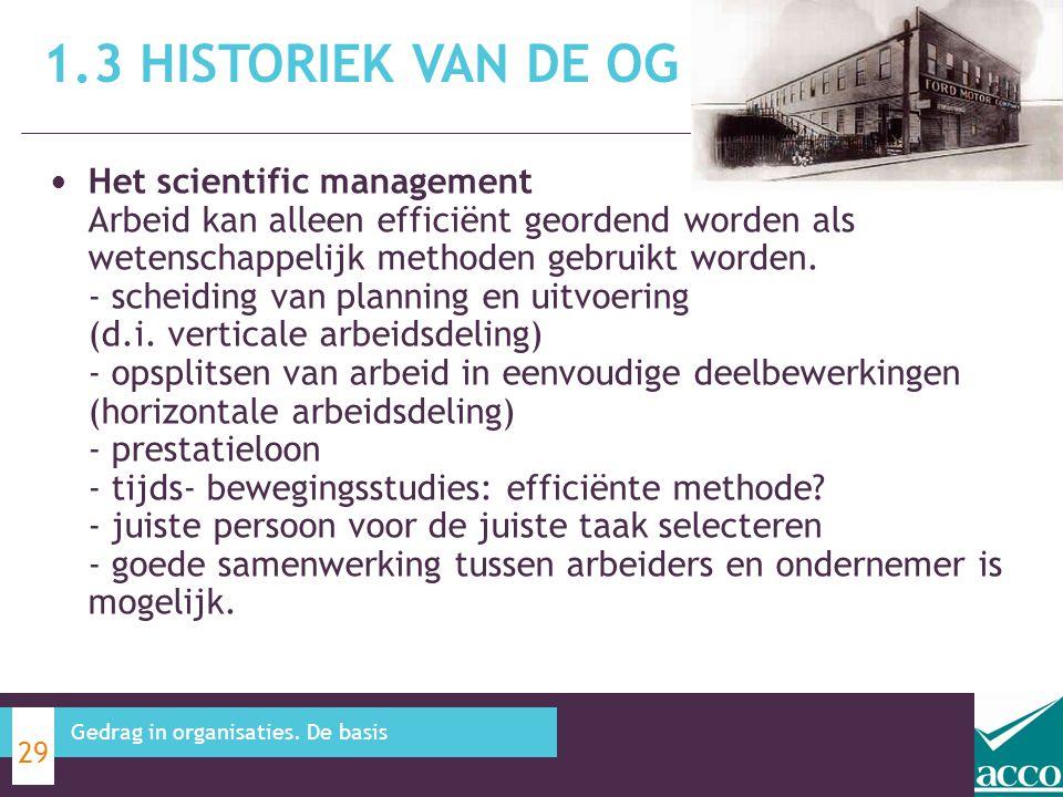 1.3 HISTORIEK VAN DE OG 29 Gedrag in organisaties. De basis Het scientific management Arbeid kan alleen efficiënt geordend worden als wetenschappelijk