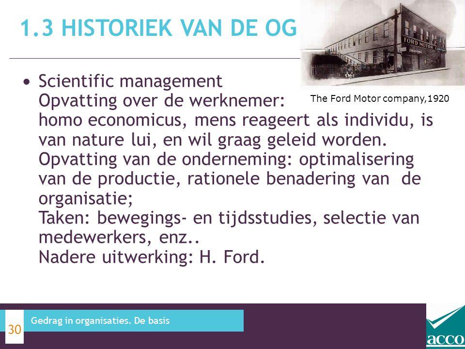 1.3 HISTORIEK VAN DE OG 30 Gedrag in organisaties. De basis The Ford Motor company,1920 Scientific management Opvatting over de werknemer: homo econom