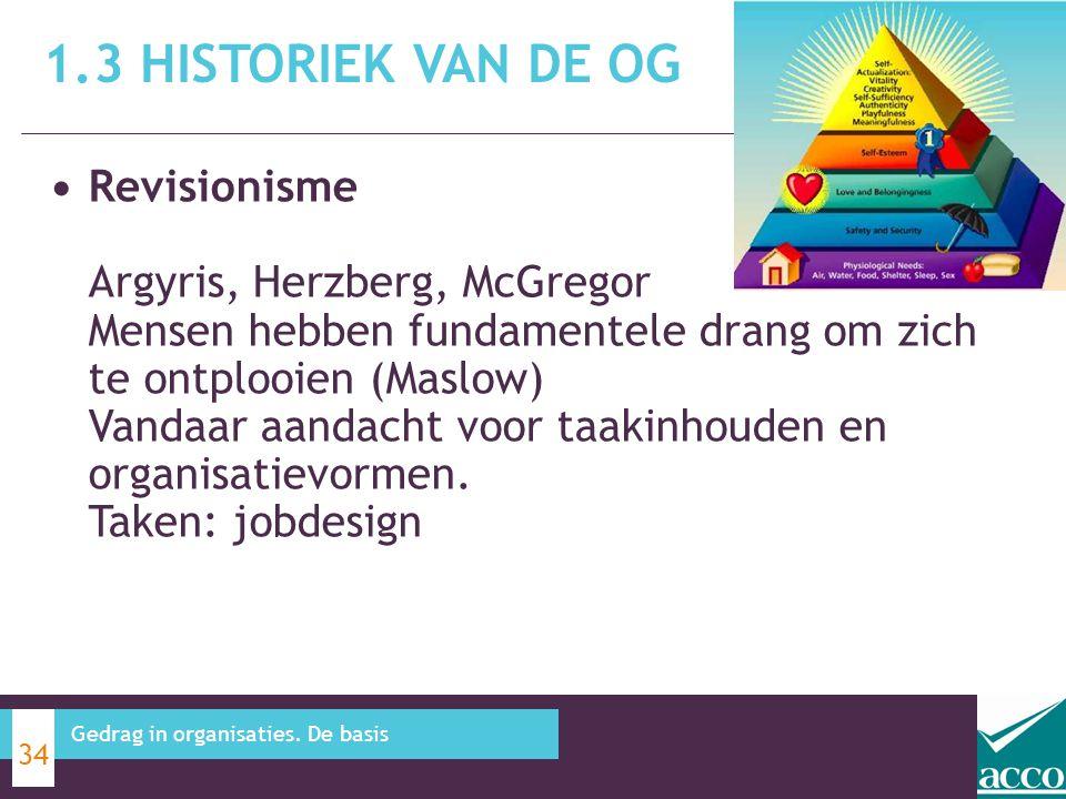 1.3 HISTORIEK VAN DE OG 34 Gedrag in organisaties. De basis Revisionisme Argyris, Herzberg, McGregor Mensen hebben fundamentele drang om zich te ontpl
