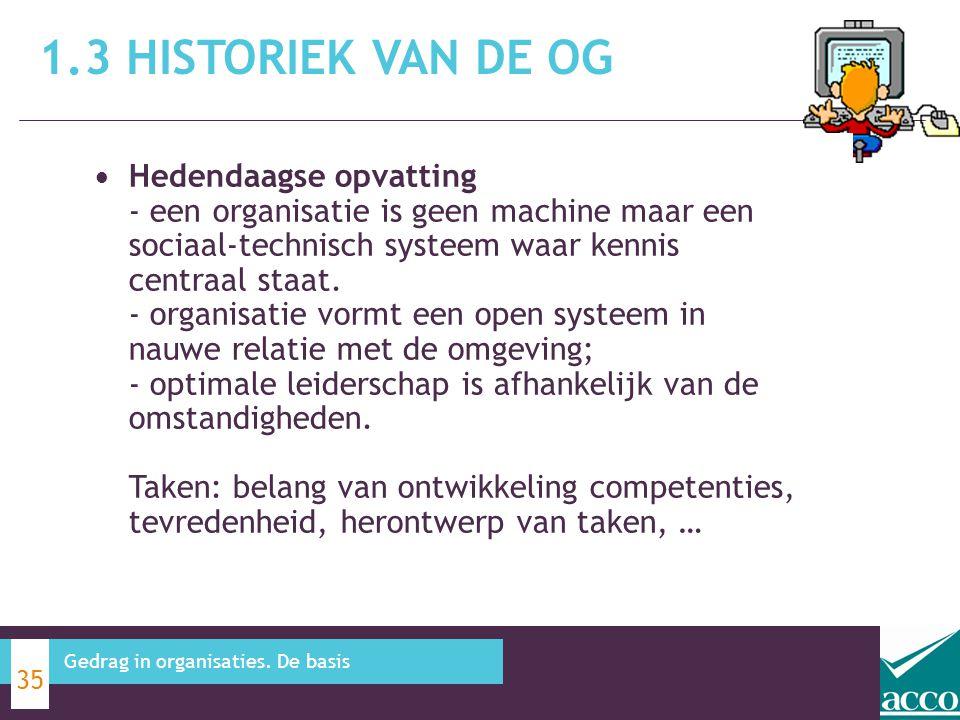 1.3 HISTORIEK VAN DE OG 35 Gedrag in organisaties. De basis Hedendaagse opvatting - een organisatie is geen machine maar een sociaal-technisch systeem