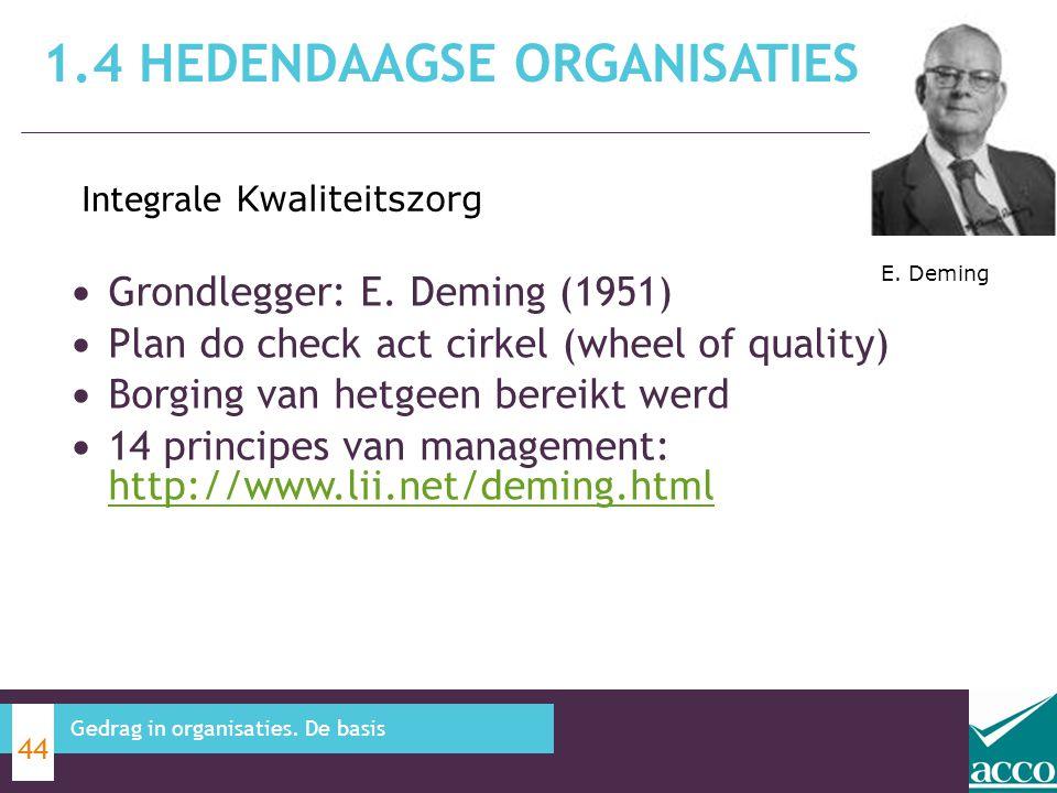 1.4 HEDENDAAGSE ORGANISATIES 44 Gedrag in organisaties. De basis Grondlegger: E. Deming (1951) Plan do check act cirkel (wheel of quality) Borging van