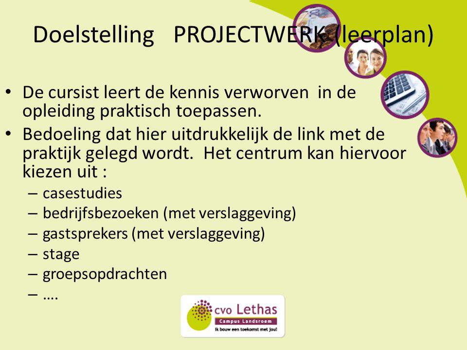 Doelstelling PROJECTWERK (leerplan) De cursist leert de kennis verworven in de opleiding praktisch toepassen. Bedoeling dat hier uitdrukkelijk de link