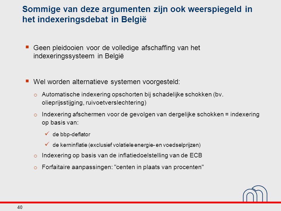 40 Sommige van deze argumenten zijn ook weerspiegeld in het indexeringsdebat in België  Geen pleidooien voor de volledige afschaffing van het indexeringssysteem in België  Wel worden alternatieve systemen voorgesteld: o Automatische indexering opschorten bij schadelijke schokken (bv.