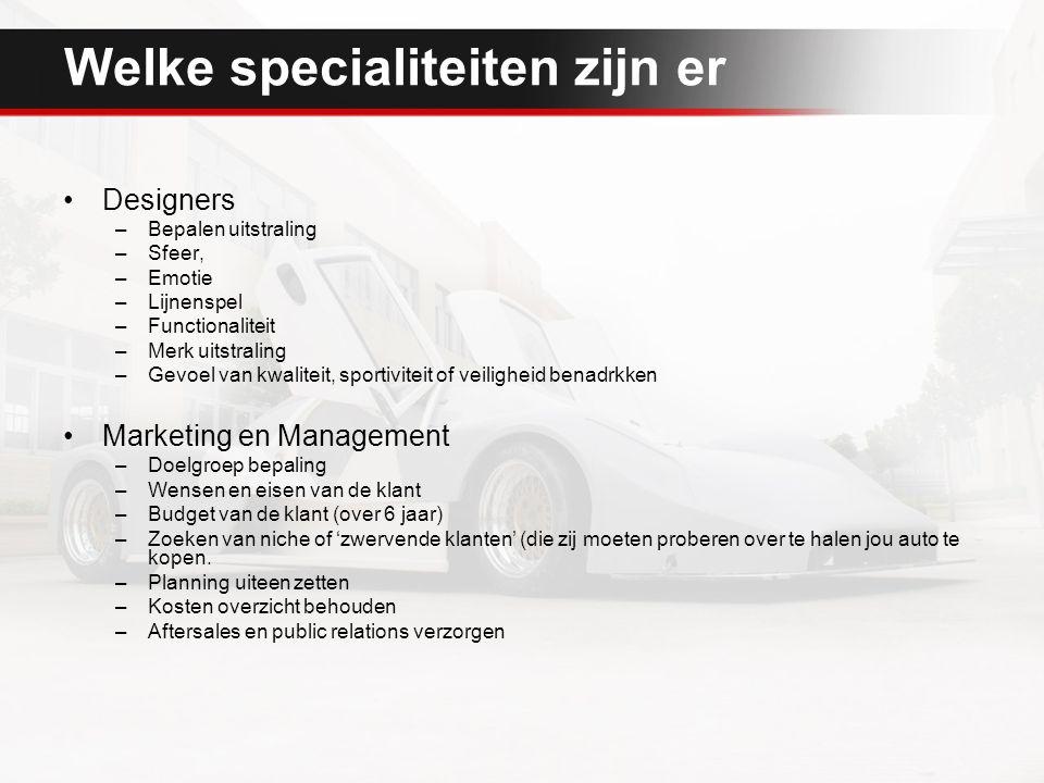 Welke specialiteiten zijn er Designers –Bepalen uitstraling –Sfeer, –Emotie –Lijnenspel –Functionaliteit –Merk uitstraling –Gevoel van kwaliteit, sportiviteit of veiligheid benadrkken Marketing en Management –Doelgroep bepaling –Wensen en eisen van de klant –Budget van de klant (over 6 jaar) –Zoeken van niche of 'zwervende klanten' (die zij moeten proberen over te halen jou auto te kopen.